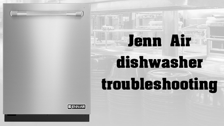 Jenn Air dishwasher troubleshooting