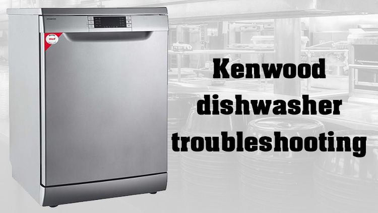Kenwood dishwasher troubleshooting