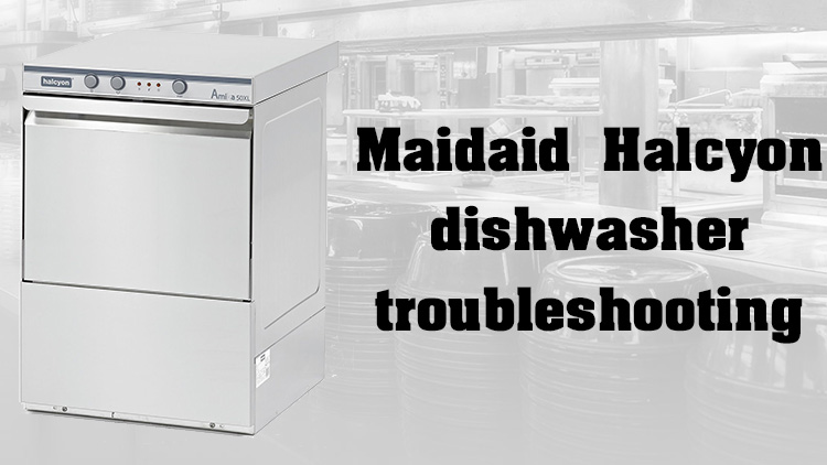 Maidaid Halcyon dishwasher troubleshooting