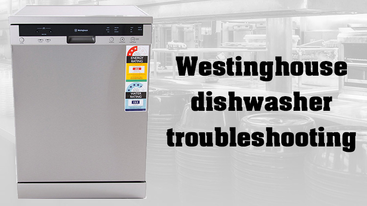 Westinghouse dishwasher troubleshooting